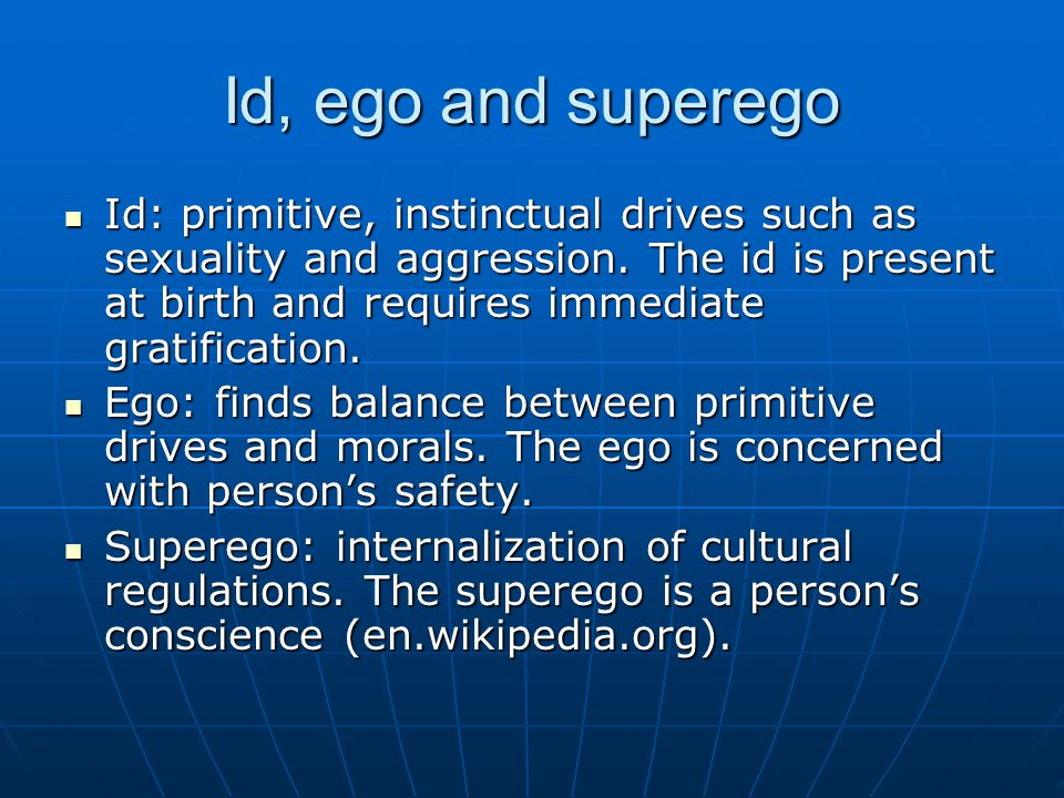Id, ego and superego Id: primitive, instinctual drives such as sexuality and aggression.