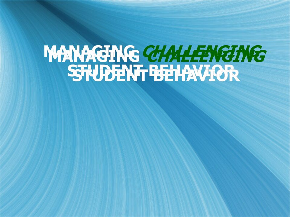 MANAGING CHALLENGING STUDENT BEHAVIOR