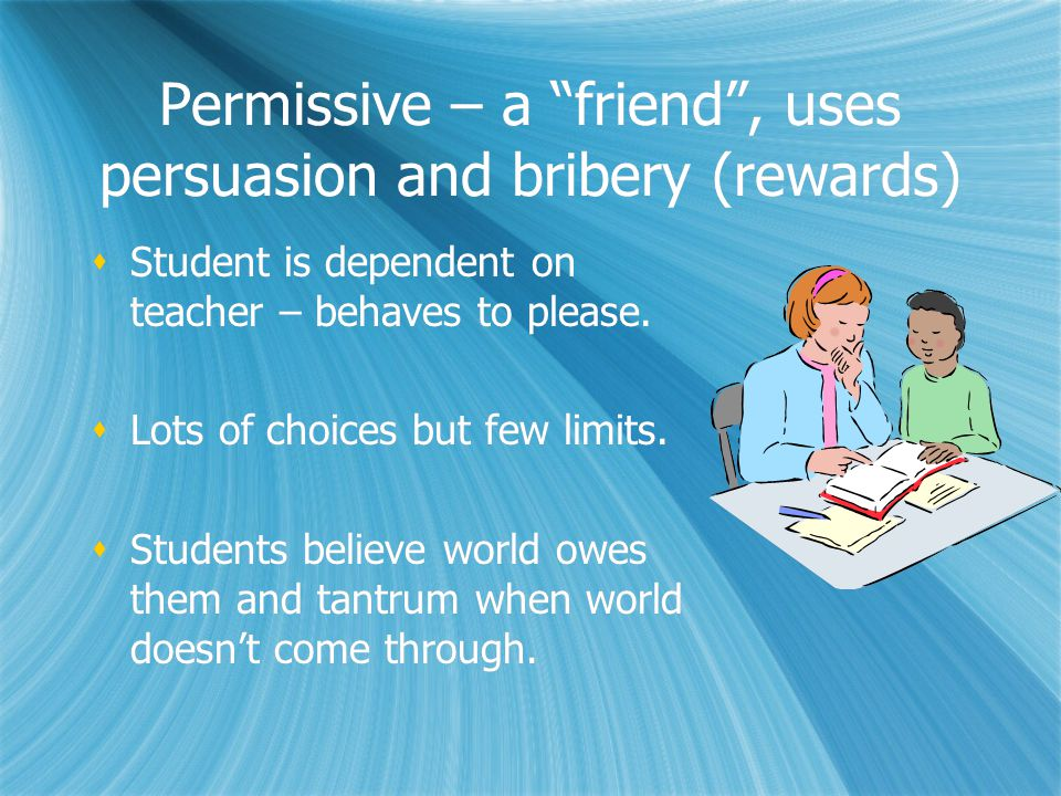 Permissive – a friend , uses persuasion and bribery (rewards)  Student is dependent on teacher – behaves to please.