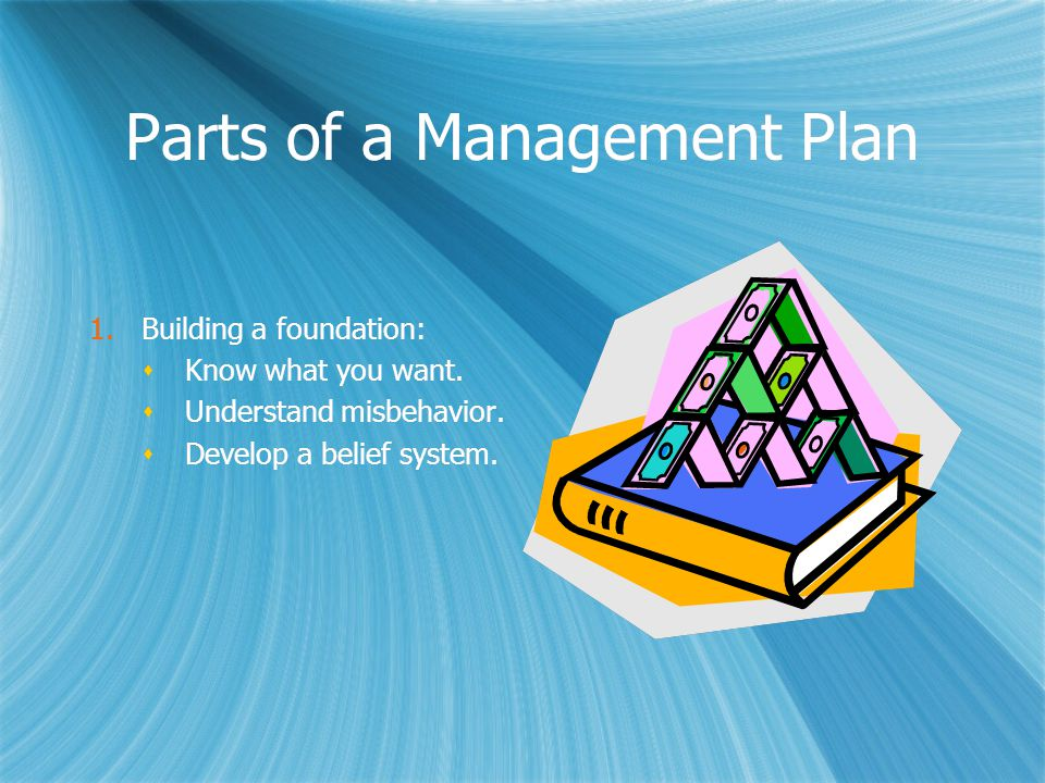Parts of a Management Plan 1.Building a foundation:  Know what you want.