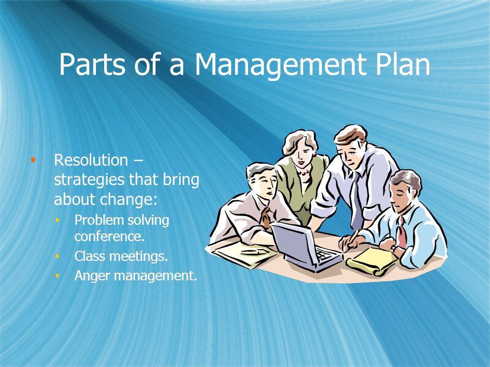 Parts of a Management Plan  Resolution – strategies that bring about change:  Problem solving conference.