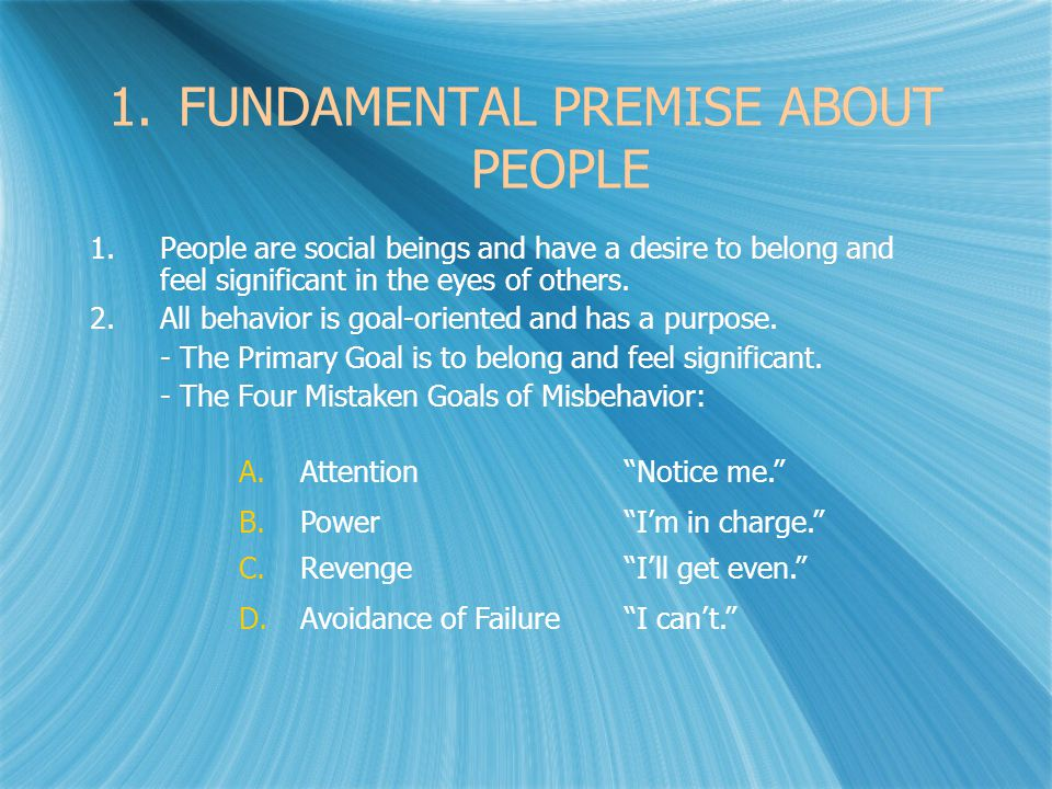 1.FUNDAMENTAL PREMISE ABOUT PEOPLE 1.People are social beings and have a desire to belong and feel significant in the eyes of others.