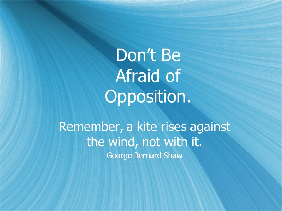 Don't Be Afraid of Opposition.Remember, a kite rises against the wind, not with it.
