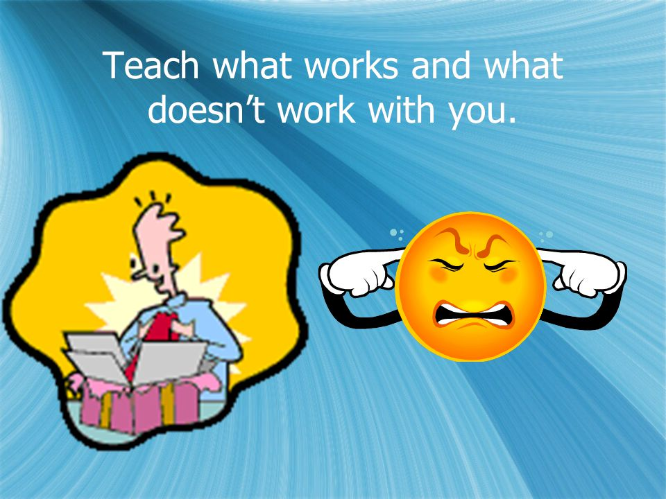 Teach what works and what doesn't work with you.