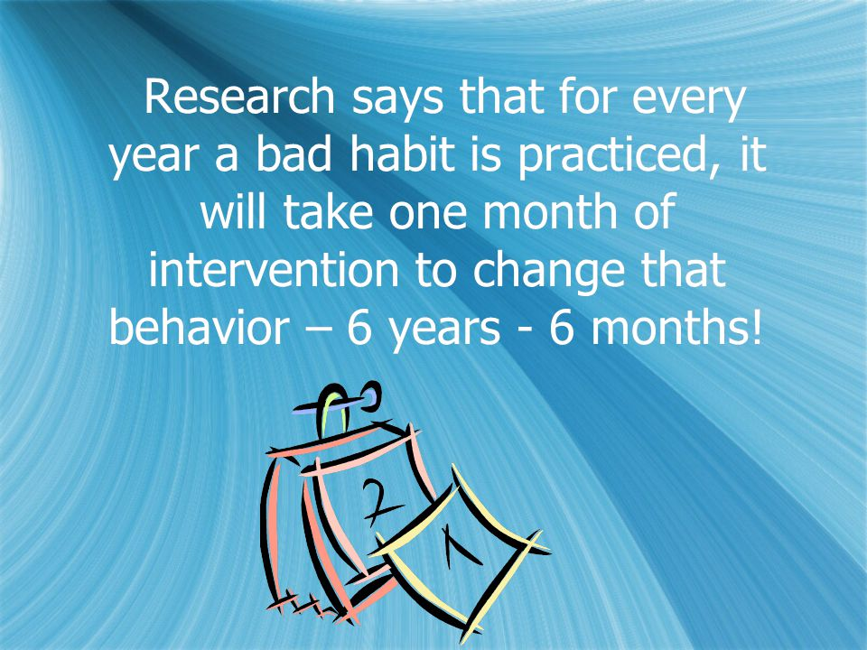 Research says that for every year a bad habit is practiced, it will take one month of intervention to change that behavior – 6 years - 6 months!