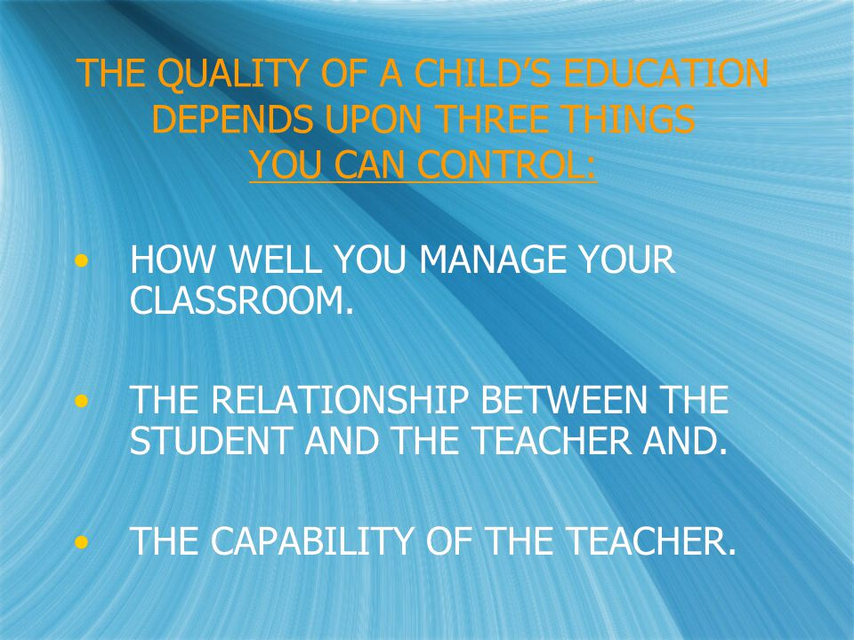 THE QUALITY OF A CHILD'S EDUCATION DEPENDS UPON THREE THINGS YOU CAN CONTROL: HOW WELL YOU MANAGE YOUR CLASSROOM.