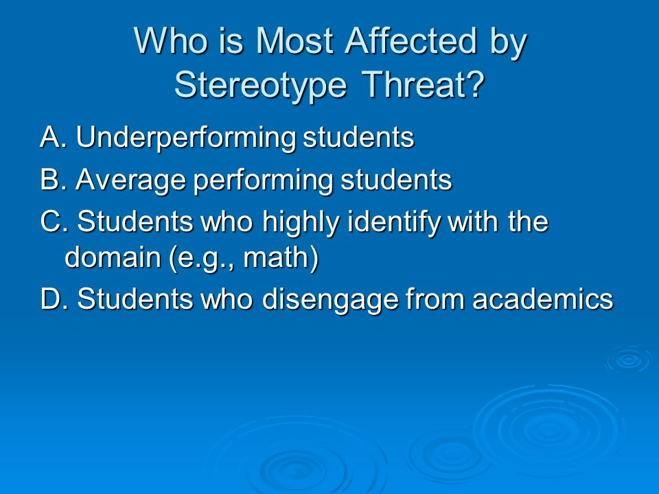 Who is Most Affected by Stereotype Threat. A. Underperforming students B.