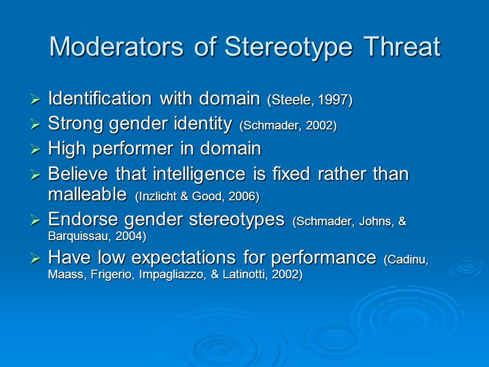 Moderators of Stereotype Threat  Identification with domain (Steele, 1997)  Strong gender identity (Schmader, 2002)  High performer in domain  Believe that intelligence is fixed rather than malleable (Inzlicht & Good, 2006)  Endorse gender stereotypes (Schmader, Johns, & Barquissau, 2004)  Have low expectations for performance (Cadinu, Maass, Frigerio, Impagliazzo, & Latinotti, 2002)