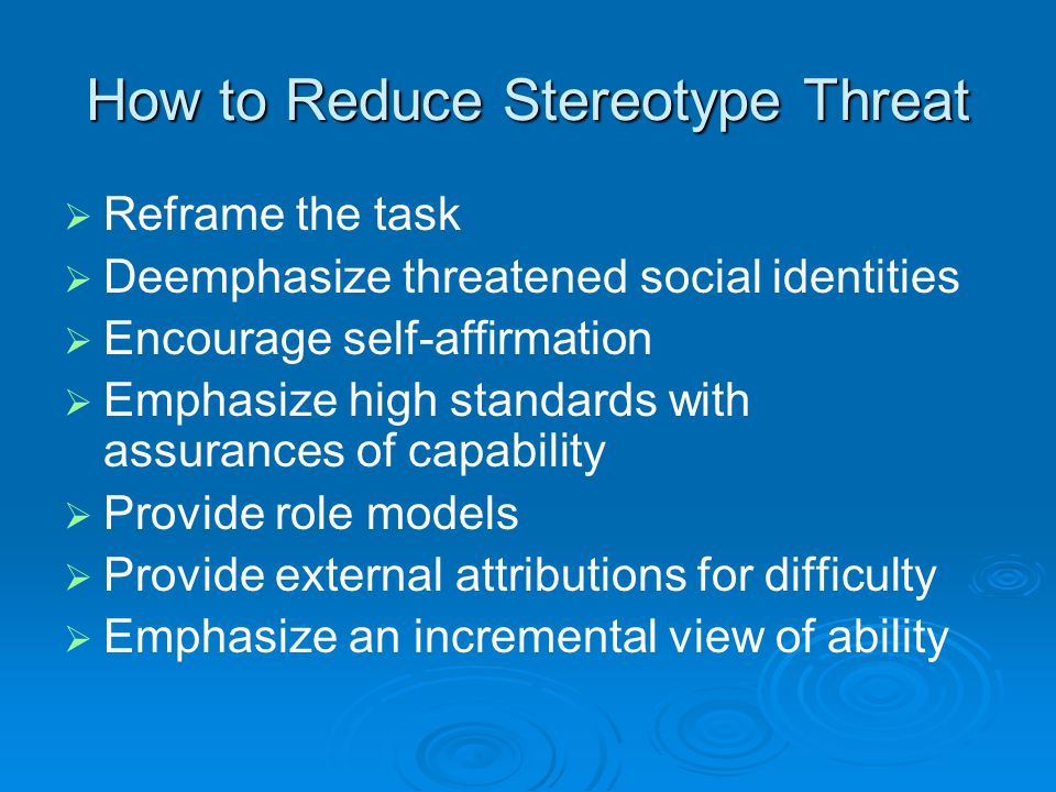 How to Reduce Stereotype Threat   Reframe the task   Deemphasize threatened social identities   Encourage self-affirmation   Emphasize high standards with assurances of capability   Provide role models   Provide external attributions for difficulty   Emphasize an incremental view of ability