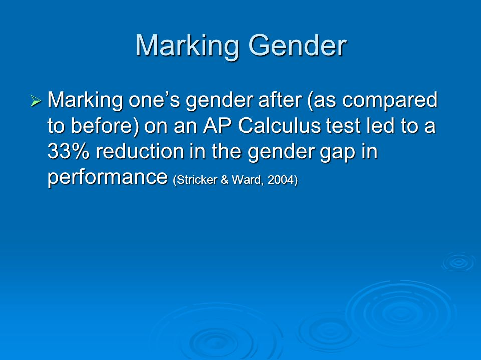 Marking Gender  Marking one's gender after (as compared to before) on an AP Calculus test led to a 33% reduction in the gender gap in performance (Stricker & Ward, 2004)