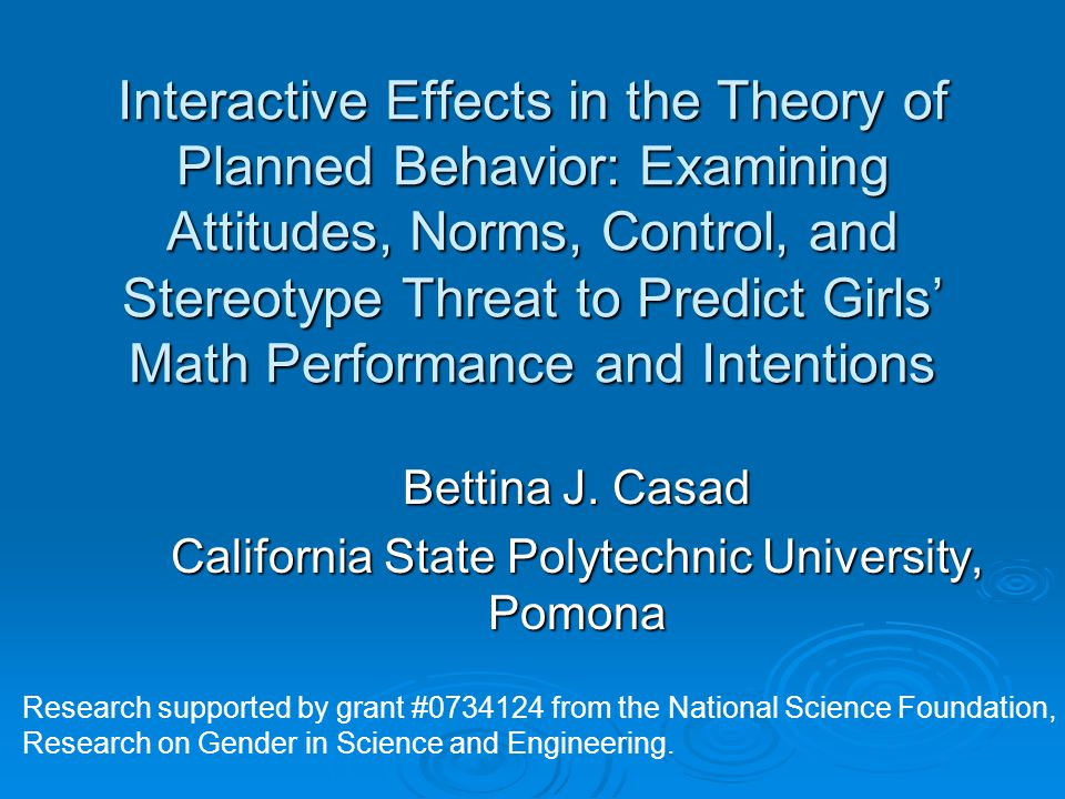 Interactive Effects in the Theory of Planned Behavior: Examining Attitudes, Norms, Control, and Stereotype Threat to Predict Girls' Math Performance and Intentions Bettina J.