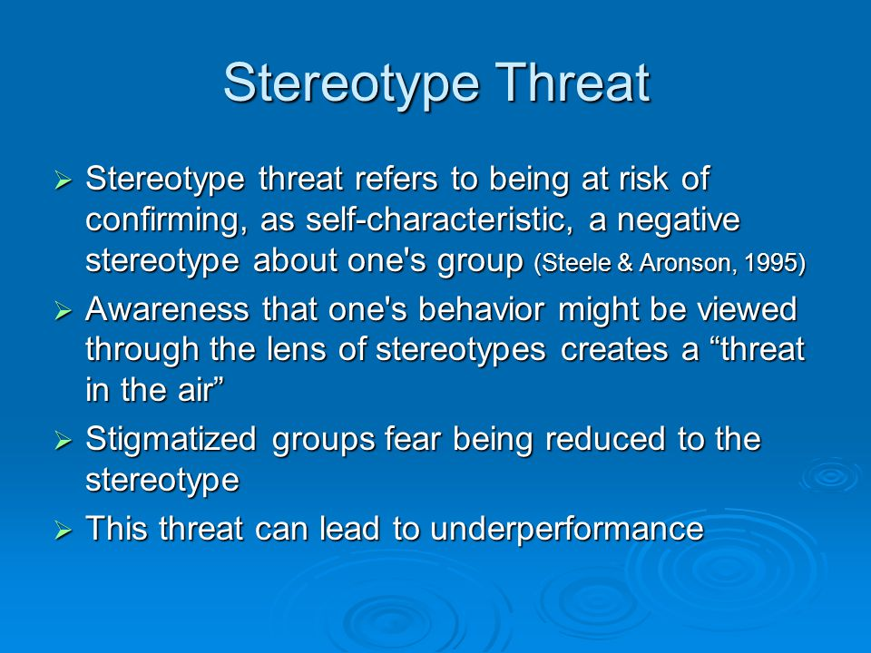Stereotype Threat  Stereotype threat refers to being at risk of confirming, as self-characteristic, a negative stereotype about one s group (Steele & Aronson, 1995)  Awareness that one s behavior might be viewed through the lens of stereotypes creates a threat in the air  Stigmatized groups fear being reduced to the stereotype  This threat can lead to underperformance