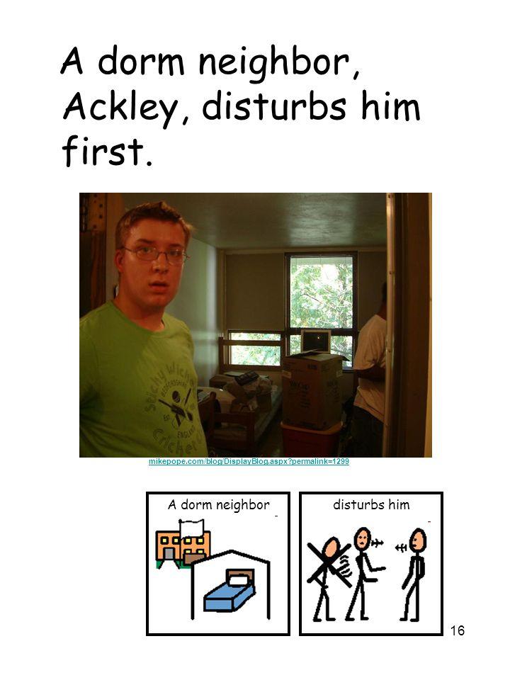 16 A dorm neighbor, Ackley, disturbs him first. disturbs himA dorm neighbor mikepope.com/blog/DisplayBlog.aspx?permalink=1299