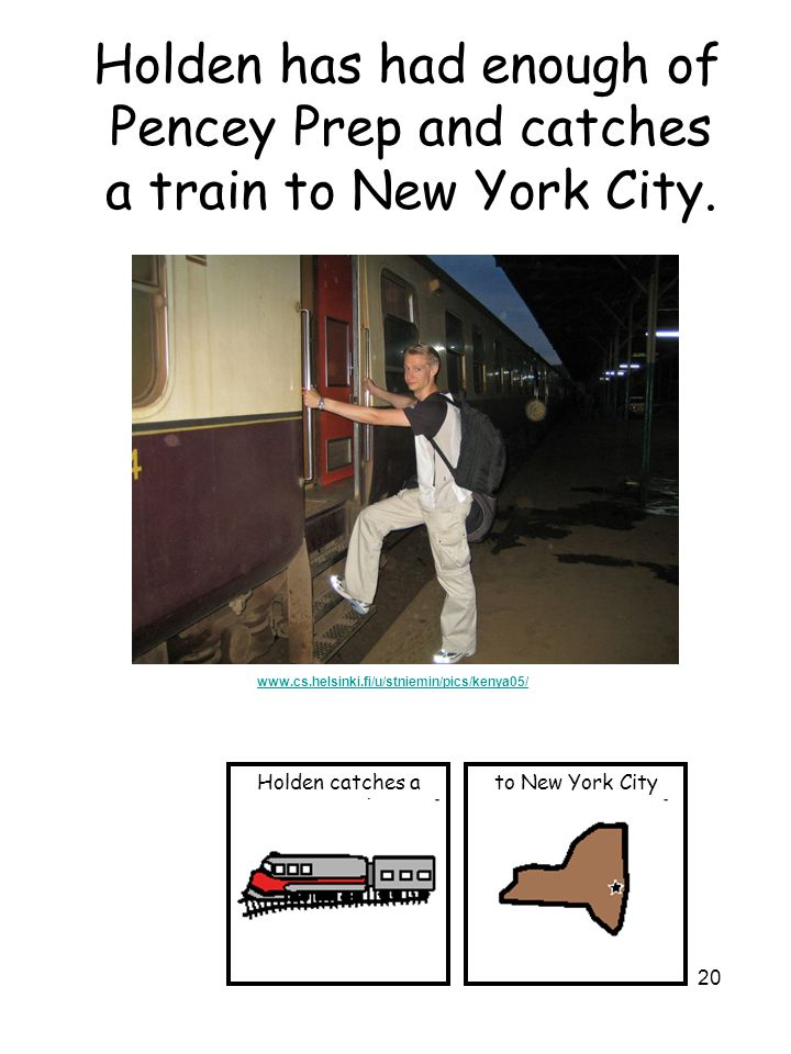 20 Holden has had enough of Pencey Prep and catches a train to New York City.