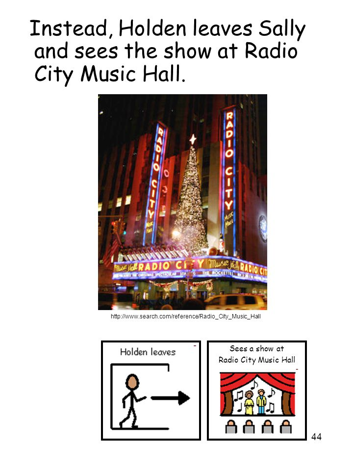 44 Instead, Holden leaves Sally and sees the show at Radio City Music Hall. Sees a show at Radio City Music Hall http://www.search.com/reference/Radio