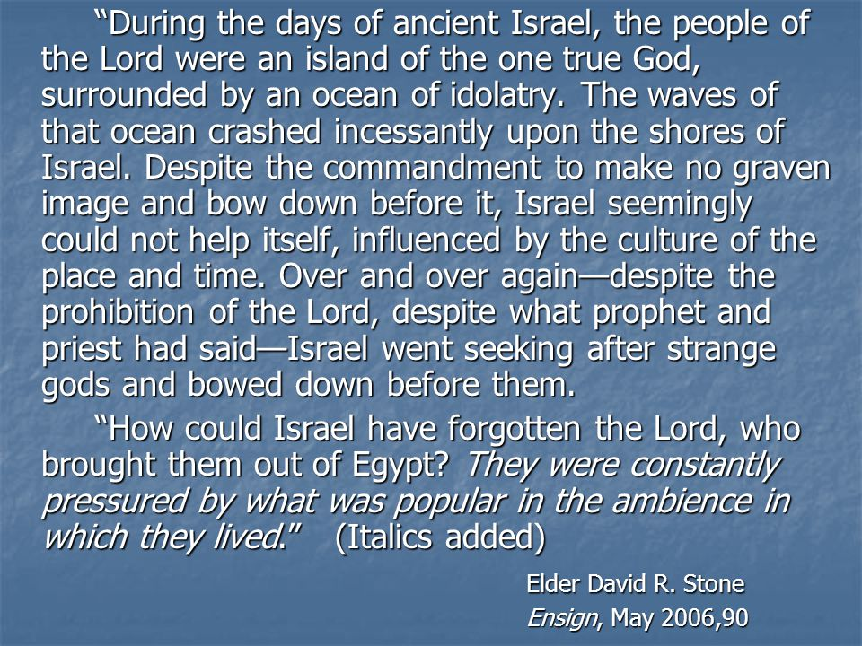 During the days of ancient Israel, the people of the Lord were an island of the one true God, surrounded by an ocean of idolatry.