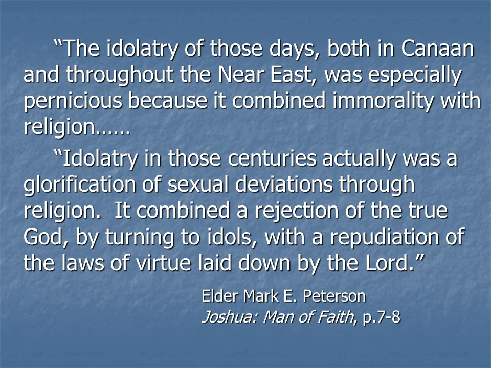 The idolatry of those days, both in Canaan and throughout the Near East, was especially pernicious because it combined immorality with religion…… Idolatry in those centuries actually was a glorification of sexual deviations through religion.