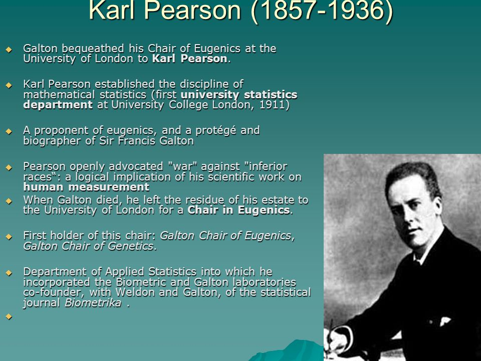 Karl Pearson (1857-1936)  Galton bequeathed his Chair of Eugenics at the University of London to Karl Pearson.  Karl Pearson established the discipl