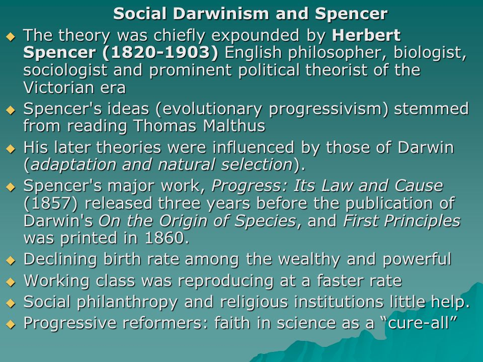 Social Darwinism and Spencer  The theory was chiefly expounded by Herbert Spencer (1820-1903) English philosopher, biologist, sociologist and promine