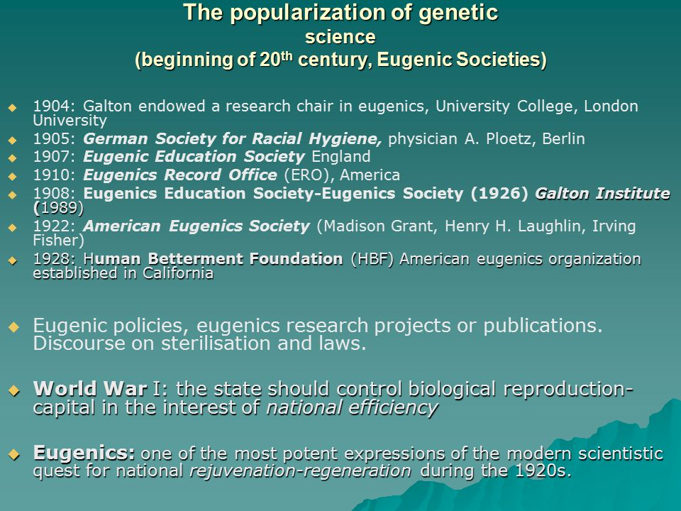 The popularization of genetic science (beginning of 20 th century, Eugenic Societies)   1904: Galton endowed a research chair in eugenics, Universit