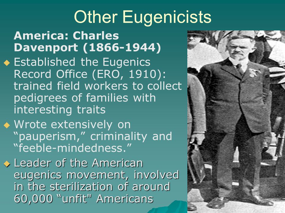 Other Eugenicists America: Charles Davenport (1866-1944)   Established the Eugenics Record Office (ERO, 1910): trained field workers to collect pedi