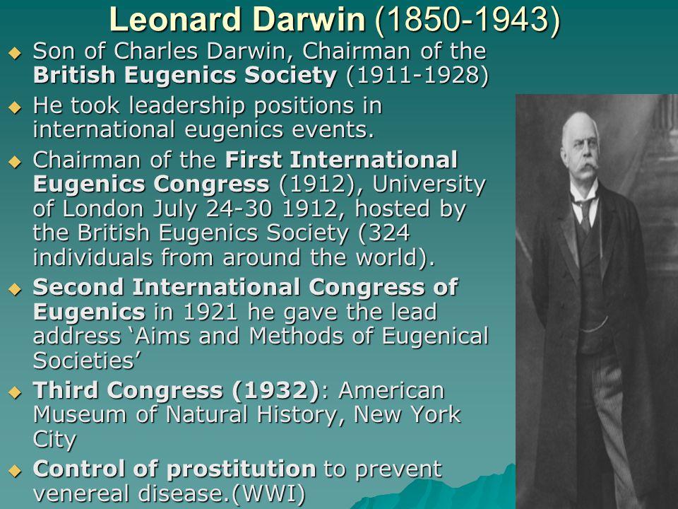 Leonard Darwin (1850-1943)  Son of Charles Darwin, Chairman of the British Eugenics Society (1911-1928)  He took leadership positions in internation