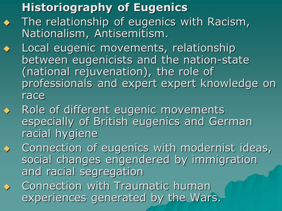 Historiography of Eugenics  The relationship of eugenics with Racism, Nationalism, Antisemitism.  Local eugenic movements, relationship between euge