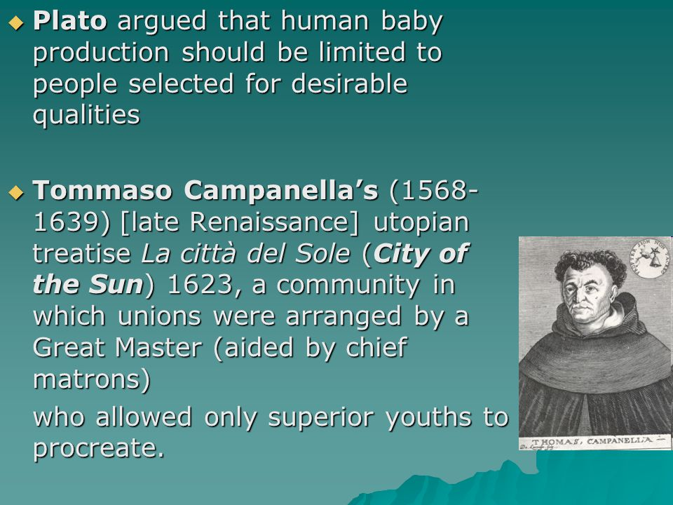  Plato argued that human baby production should be limited to people selected for desirable qualities  Tommaso Campanella's (1568- 1639) [late Renai