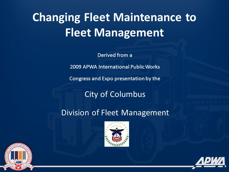 Changing Fleet Maintenance to Fleet Management Derived from a 2009 APWA International Public Works Congress and Expo presentation by the City of Colum