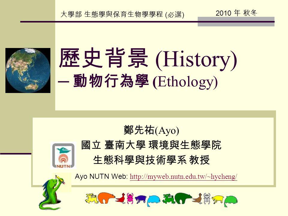 歷史背景 (History) ─ 動物行為學 (Ethology) 鄭先祐 (Ayo) 國立 臺南大學 環境與生態學院 生態科學與技術學系 教授 Ayo NUTN Web: http://myweb.nutn.edu.tw/~hycheng/ http://myweb.nutn.edu.tw/~hycheng/ 大學部 生態學與保育生物學學程 ( 必選 ) 2010 年 秋冬