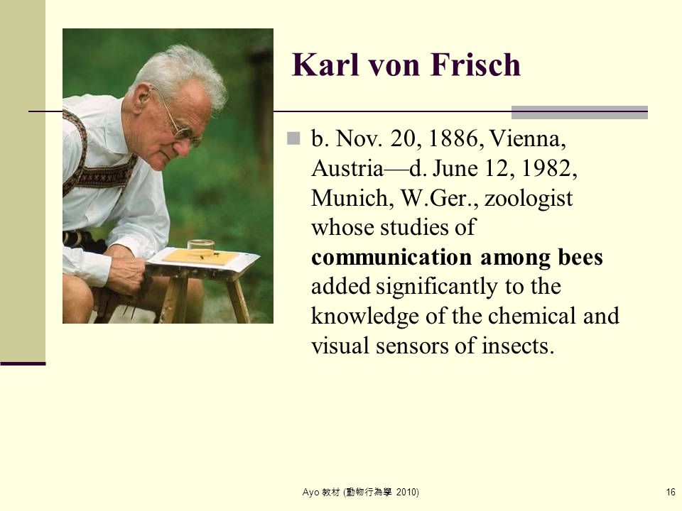 Ayo 教材 ( 動物行為學 2010) 16 Karl von Frisch b. Nov. 20, 1886, Vienna, Austria—d. June 12, 1982, Munich, W.Ger., zoologist whose studies of communication a