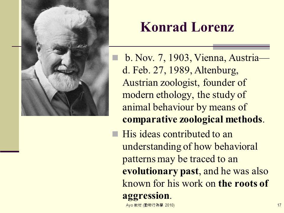 Ayo 教材 ( 動物行為學 2010) 17 Konrad Lorenz b. Nov. 7, 1903, Vienna, Austria— d.