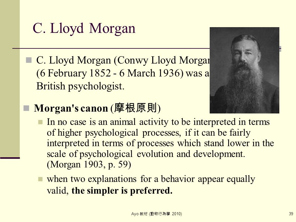 Ayo 教材 ( 動物行為學 2010) 39 C. Lloyd Morgan C. Lloyd Morgan (Conwy Lloyd Morgan) (6 February 1852 - 6 March 1936) was a British psychologist. Morgan's can