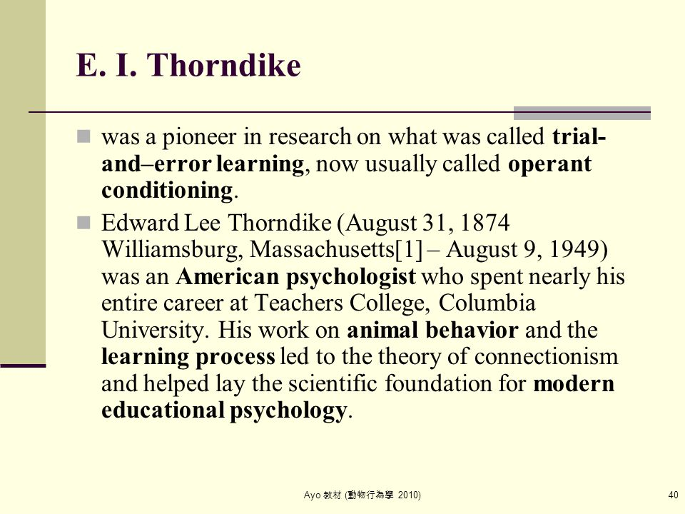 Ayo 教材 ( 動物行為學 2010) 40 E. I. Thorndike was a pioneer in research on what was called trial- and–error learning, now usually called operant conditionin