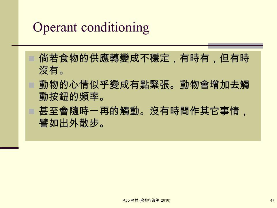 Ayo 教材 ( 動物行為學 2010) 47 Operant conditioning 倘若食物的供應轉變成不穩定,有時有,但有時 沒有。 動物的心情似乎變成有點緊張。動物會增加去觸 動按鈕的頻率。 甚至會隨時一再的觸動。沒有時間作其它事情, 譬如出外散步。