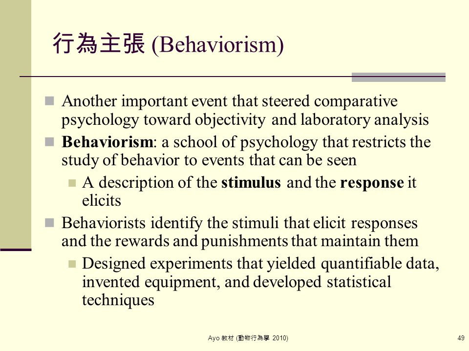 Ayo 教材 ( 動物行為學 2010) 49 行為主張 (Behaviorism) Another important event that steered comparative psychology toward objectivity and laboratory analysis Beha