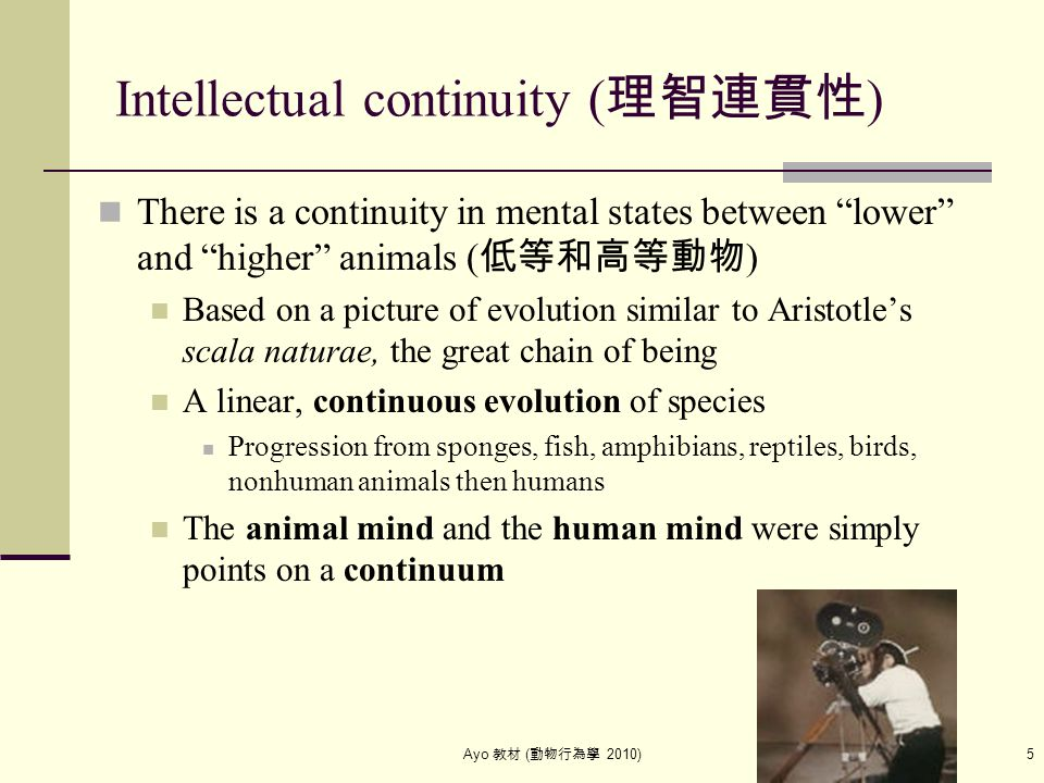 "Ayo 教材 ( 動物行為學 2010) 5 Intellectual continuity ( 理智連貫性 ) There is a continuity in mental states between ""lower"" and ""higher"" animals ( 低等和高等動物 ) Based"