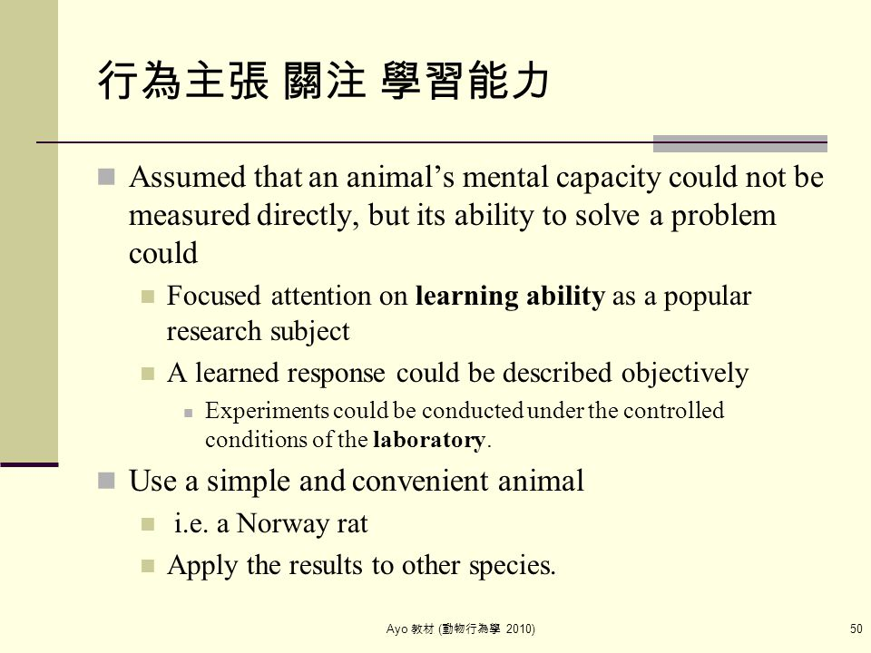 Ayo 教材 ( 動物行為學 2010) 50 行為主張 關注 學習能力 Assumed that an animal's mental capacity could not be measured directly, but its ability to solve a problem could