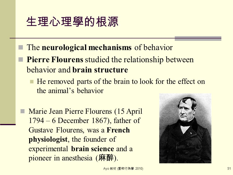 Ayo 教材 ( 動物行為學 2010) 51 生理心理學的根源 The neurological mechanisms of behavior Pierre Flourens studied the relationship between behavior and brain structure