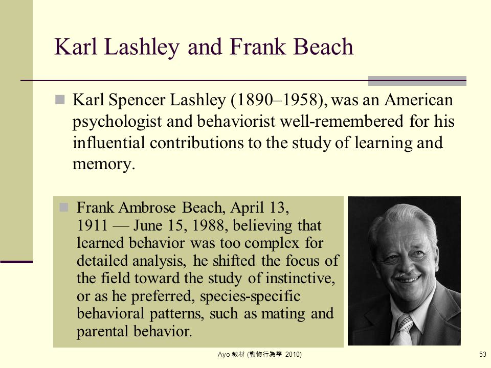 Ayo 教材 ( 動物行為學 2010) 53 Karl Lashley and Frank Beach Karl Spencer Lashley (1890–1958), was an American psychologist and behaviorist well-remembered fo