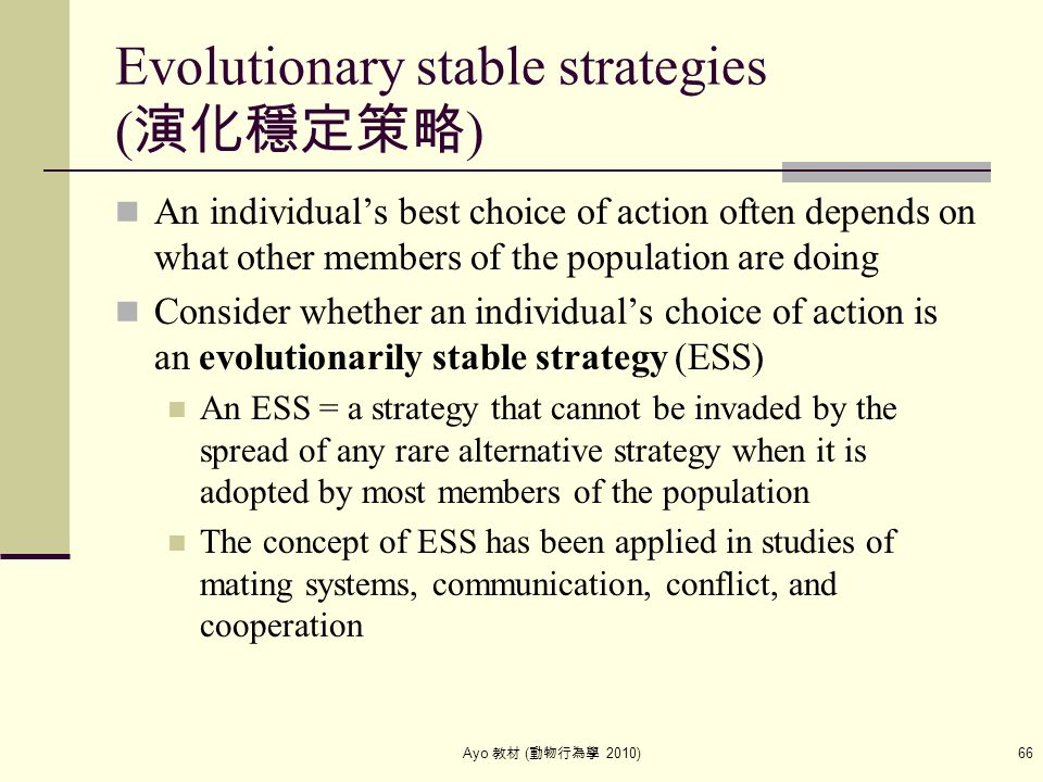 Ayo 教材 ( 動物行為學 2010) 66 Evolutionary stable strategies ( 演化穩定策略 ) An individual's best choice of action often depends on what other members of the pop