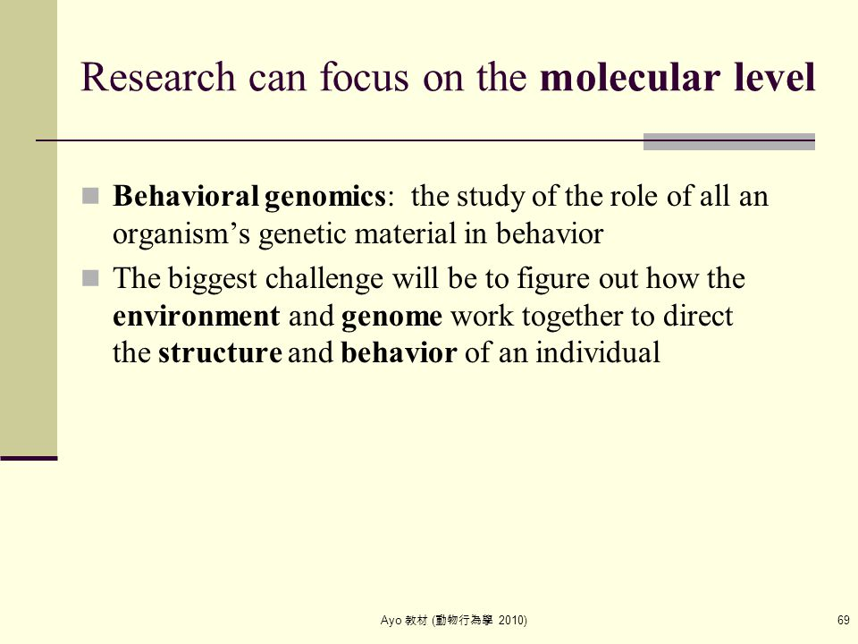 Ayo 教材 ( 動物行為學 2010) 69 Research can focus on the molecular level Behavioral genomics: the study of the role of all an organism's genetic material in
