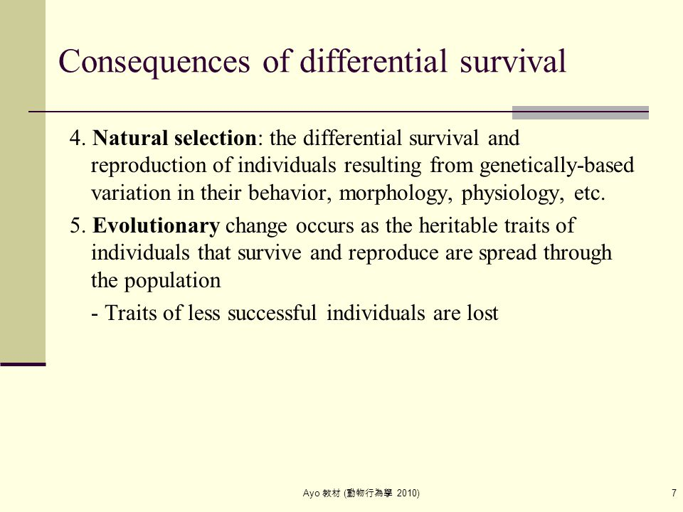 Ayo 教材 ( 動物行為學 2010) 7 Consequences of differential survival 4. Natural selection: the differential survival and reproduction of individuals resulting
