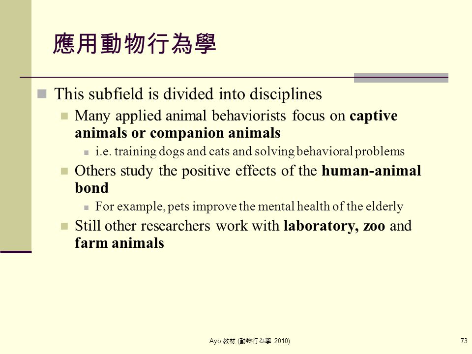 Ayo 教材 ( 動物行為學 2010) 73 應用動物行為學 This subfield is divided into disciplines Many applied animal behaviorists focus on captive animals or companion anima
