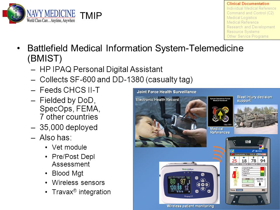 12 TMIP Battlefield Medical Information System-Telemedicine (BMIST) –HP IPAQ Personal Digital Assistant –Collects SF-600 and DD-1380 (casualty tag) –Feeds CHCS II-T –Fielded by DoD, SpecOps, FEMA, 7 other countries –35,000 deployed –Also has: Vet module Pre/Post Depl Assessment Blood Mgt Wireless sensors Travax ® integration Clinical Documentation Individual Medical Reference Command and Control (C2) Medical Logistics Medical Reference Research and Development Resource Systems Other Service Programs