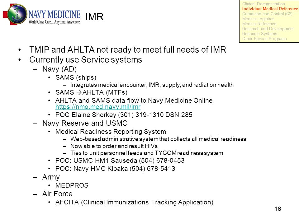 16 IMR TMIP and AHLTA not ready to meet full needs of IMR Currently use Service systems –Navy (AD) SAMS (ships) –Integrates medical encounter, IMR, supply, and radiation health SAMS  AHLTA (MTFs) AHLTA and SAMS data flow to Navy Medicine Online https://nmo.med.navy.mil/imr https://nmo.med.navy.mil/imr POC Elaine Shorkey (301) 319-1310 DSN 285 –Navy Reserve and USMC Medical Readiness Reporting System –Web-based administrative system that collects all medical readiness –Now able to order and result HIVs –Ties to unit personnel feeds and TYCOM readiness system POC: USMC HM1 Sauseda (504) 678-0453 POC: Navy HMC Kloaka (504) 678-5413 –Army MEDPROS –Air Force AFCITA (Clinical Immunizations Tracking Application) Clinical Documentation Individual Medical Reference Command and Control (C2) Medical Logistics Medical Reference Research and Development Resource Systems Other Service Programs