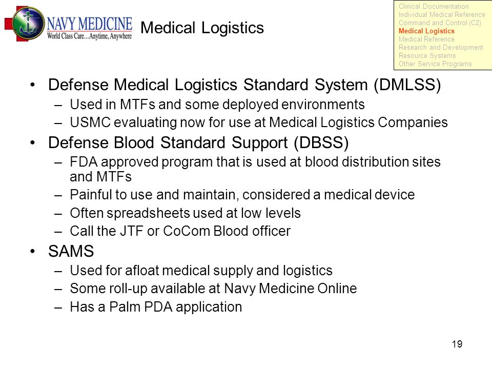 19 Medical Logistics Defense Medical Logistics Standard System (DMLSS) –Used in MTFs and some deployed environments –USMC evaluating now for use at Medical Logistics Companies Defense Blood Standard Support (DBSS) –FDA approved program that is used at blood distribution sites and MTFs –Painful to use and maintain, considered a medical device –Often spreadsheets used at low levels –Call the JTF or CoCom Blood officer SAMS –Used for afloat medical supply and logistics –Some roll-up available at Navy Medicine Online –Has a Palm PDA application Clinical Documentation Individual Medical Reference Command and Control (C2) Medical Logistics Medical Reference Research and Development Resource Systems Other Service Programs