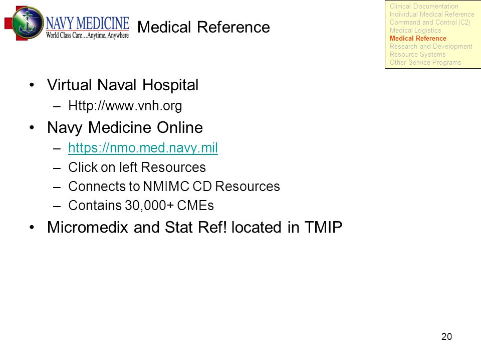 20 Medical Reference Virtual Naval Hospital –Http://www.vnh.org Navy Medicine Online –https://nmo.med.navy.milhttps://nmo.med.navy.mil –Click on left Resources –Connects to NMIMC CD Resources –Contains 30,000+ CMEs Micromedix and Stat Ref.