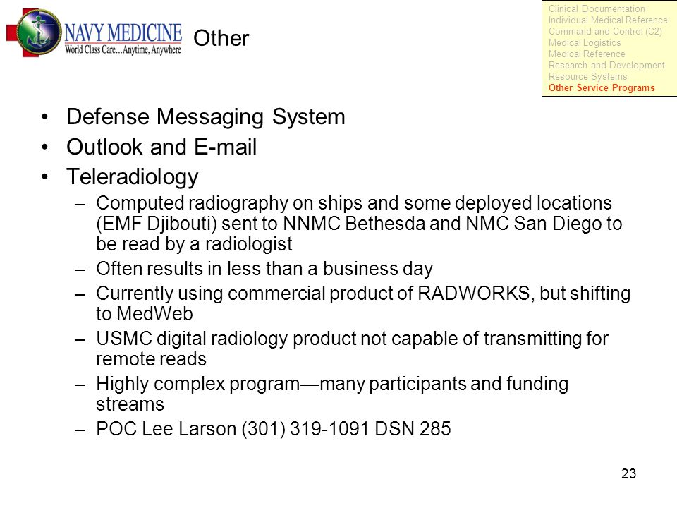 23 Other Defense Messaging System Outlook and E-mail Teleradiology –Computed radiography on ships and some deployed locations (EMF Djibouti) sent to NNMC Bethesda and NMC San Diego to be read by a radiologist –Often results in less than a business day –Currently using commercial product of RADWORKS, but shifting to MedWeb –USMC digital radiology product not capable of transmitting for remote reads –Highly complex program—many participants and funding streams –POC Lee Larson (301) 319-1091 DSN 285 Clinical Documentation Individual Medical Reference Command and Control (C2) Medical Logistics Medical Reference Research and Development Resource Systems Other Service Programs