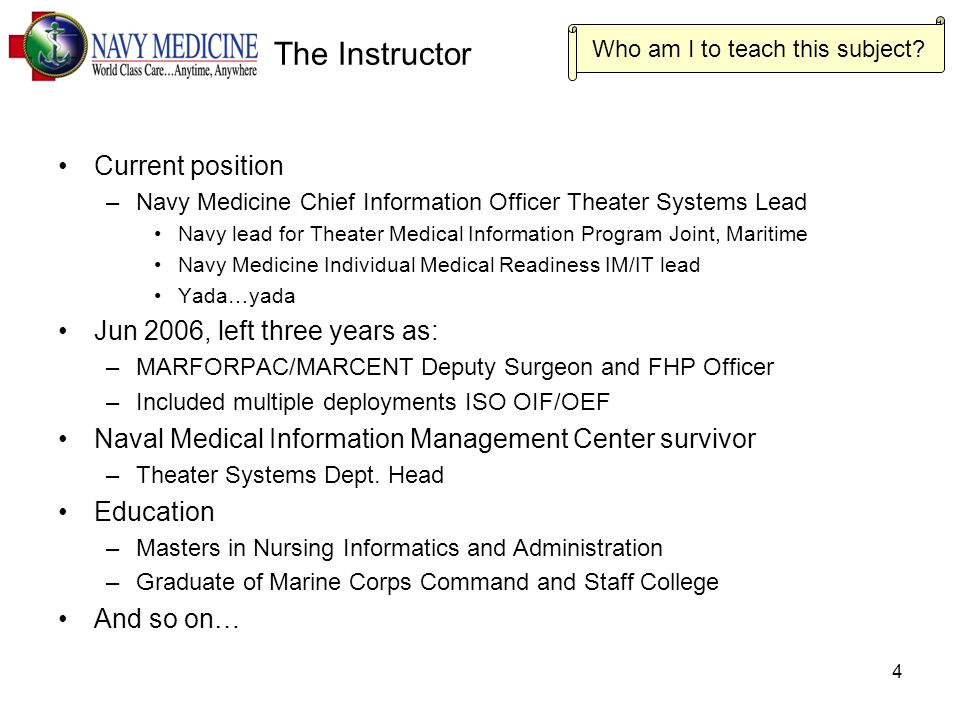 4 The Instructor Current position –Navy Medicine Chief Information Officer Theater Systems Lead Navy lead for Theater Medical Information Program Joint, Maritime Navy Medicine Individual Medical Readiness IM/IT lead Yada…yada Jun 2006, left three years as: –MARFORPAC/MARCENT Deputy Surgeon and FHP Officer –Included multiple deployments ISO OIF/OEF Naval Medical Information Management Center survivor –Theater Systems Dept.